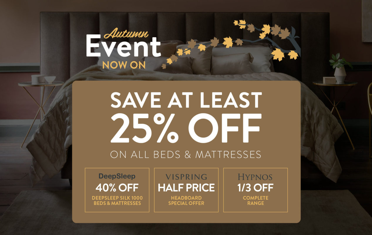 Autumn Event Now On - Save at least 25% OFF on all beds & mattresses - DEEP SLEEP 40% OFF Deepsleep Silk 1000 / VISPRING - HALF PRICE Headboard special offer / HYPNOS 1/3 OFF Complete Range