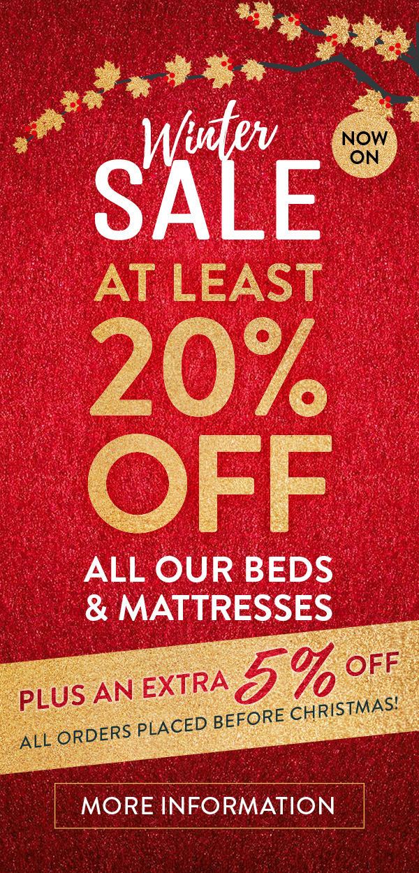 Winter Sale Now On - At least 20% Off all our beds & mattresses. Plus an extra 5% off all order placed before Christmas! More information.