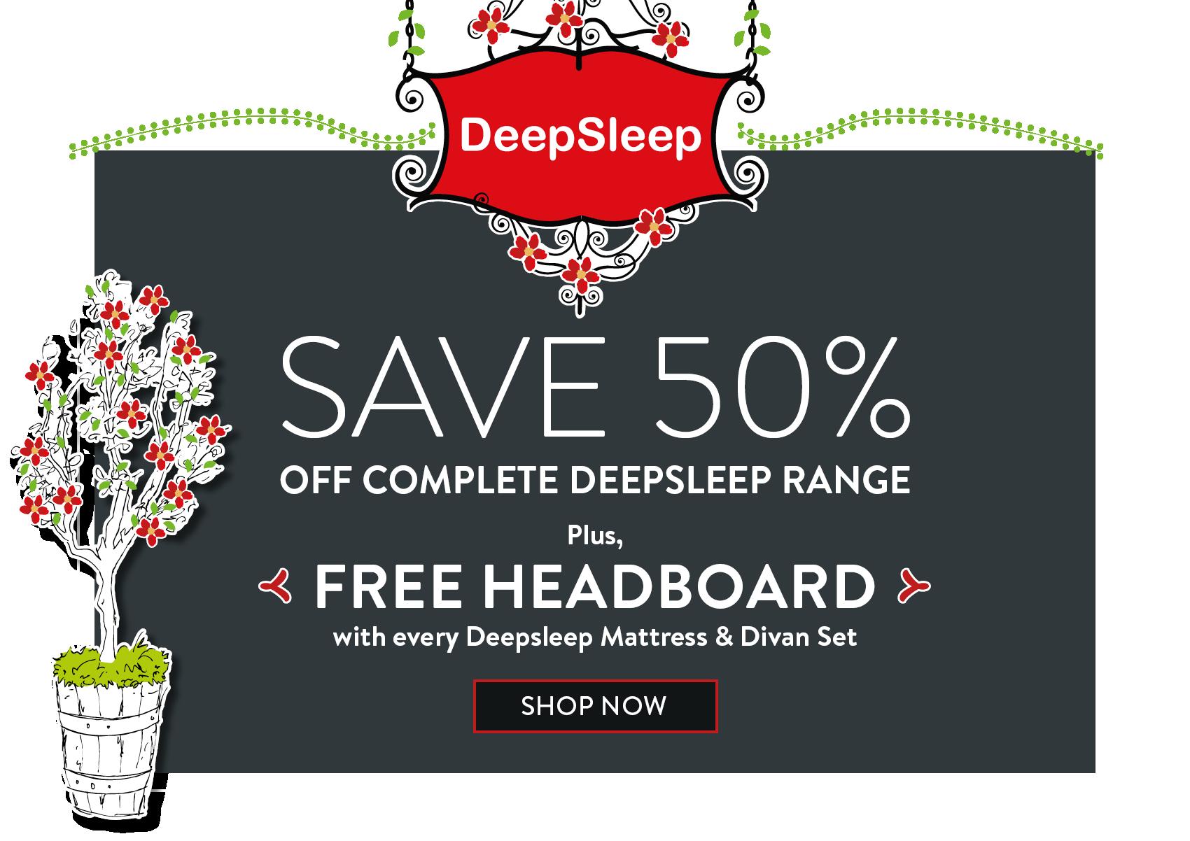 SAVE 50% OFF COMPLETE DEEPSLEEP RANGE Plus, FREE HEADBOARD with every Deepsleep Mattress & Divan Set