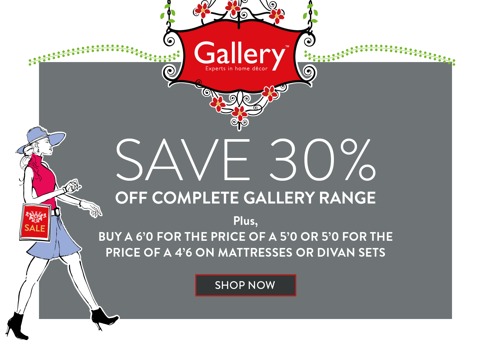 SAVE 30% OFF COMPLETE GALLERY RANGE Plus, BUY A 6'0 FOR THE PRICE OF A 5'0 OR 5'0 FOR THE PRICE OF A 4'6 ON MATTRESSES OR DIVAN SETS